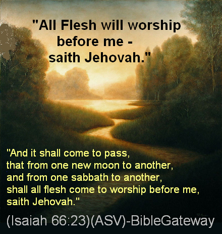 All flesh to worship Jehovah, the Only One True God